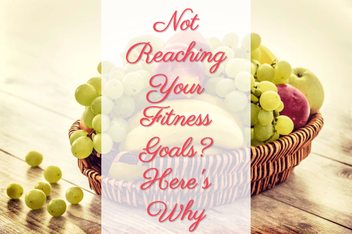 Not Reaching Your Fitness Goals? Here's Why