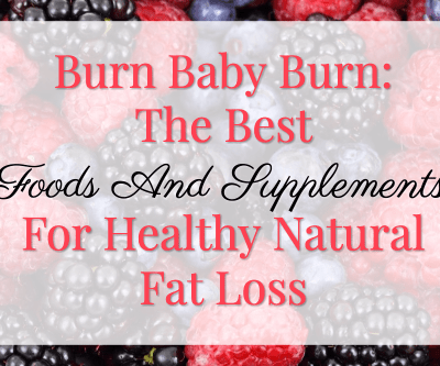 Burn Baby Burn: The Best Foods And Supplements For Healthy Natural Fat Loss