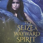 To Seize a Wayward Spirit by R.L. Naquin
