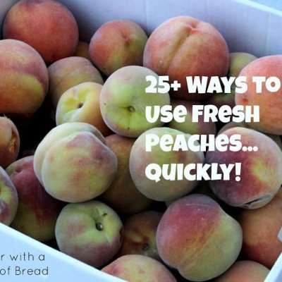 25+ WAYS TO USE FRESH PEACHES… QUICKLY!