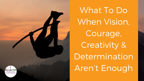 What to do when vision, courage, creativity & determination aren't enough