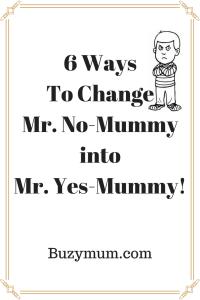 Buzymum - 6 Ways To Change Mr.No-Mummy into Mr.Yes-Mummy!