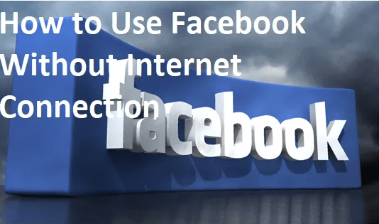 Use Facebook Free, No Internet Connection – How to Use Facebook Without Internet Connection