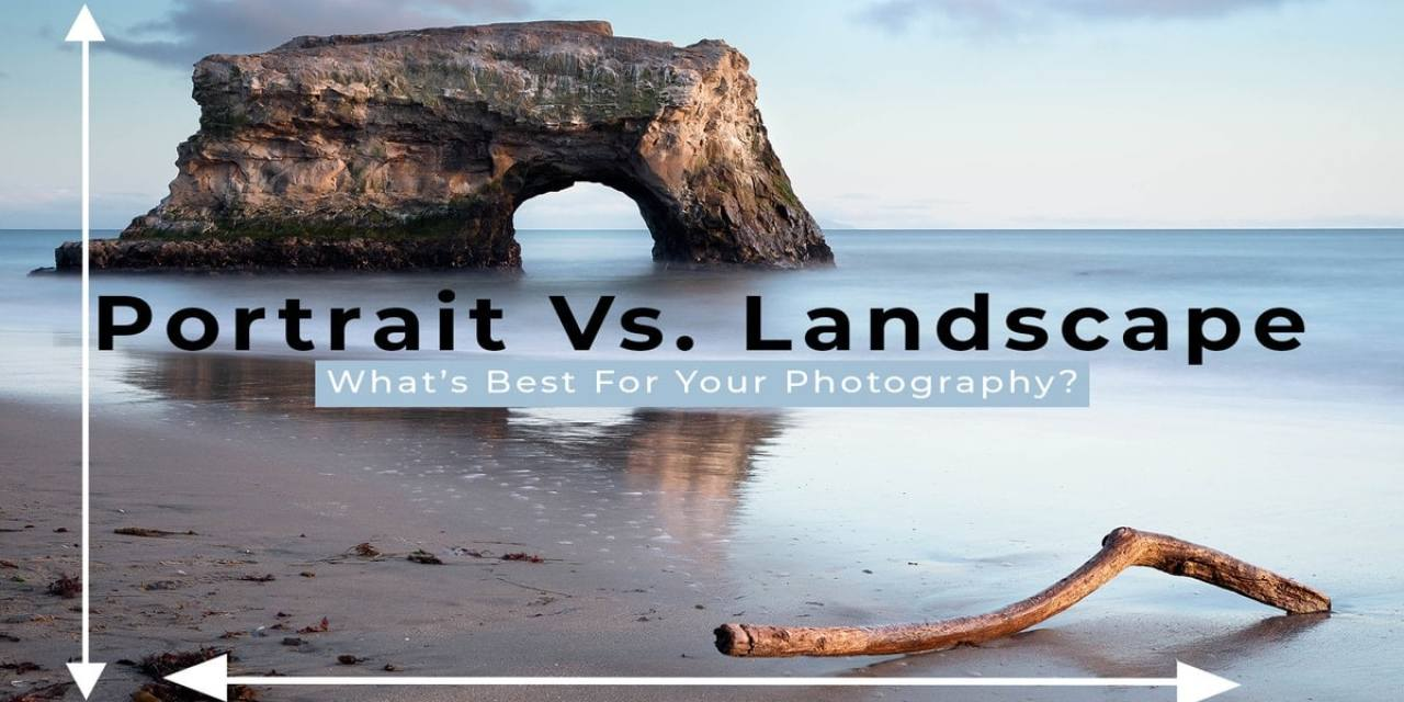 Portrait vs. Landscape – Which Is Better For Photography?