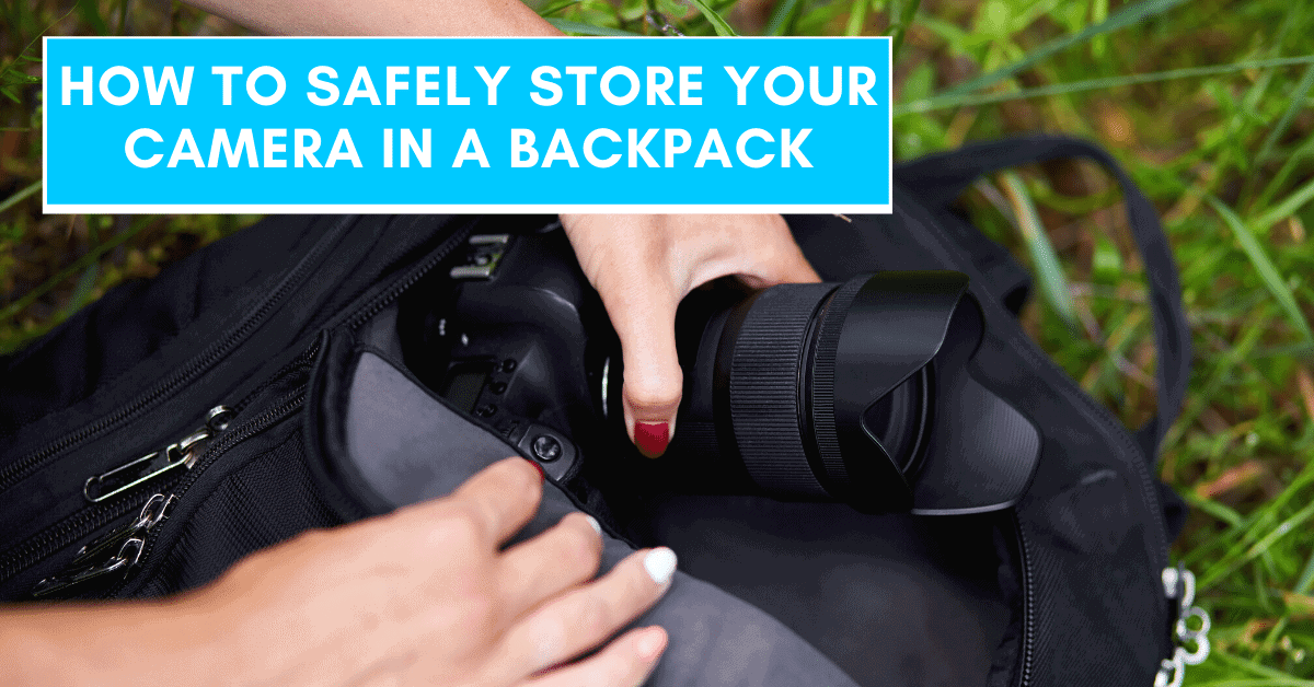 How To Safely Store Your Camera In A Backpack