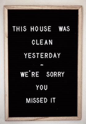 "a funny sign about household management and cleaning. It says ""This house was clean yesterday. We're sorry you missed it""."