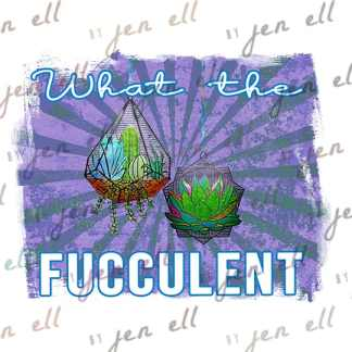 What The Fucculent - Sublimation Design - Instant Download