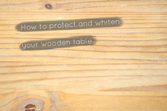 DIY - How To Protect And Whiten Your Wooden Table