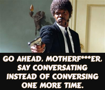 GO AHEAD, MOTHERF*ER, SAY CONVERSATING INSTEAD OF CONVERSING ONE MORE TIME. Meme. #AtoZChallenge Conversing #Fiction #SFF @JLenniDorner