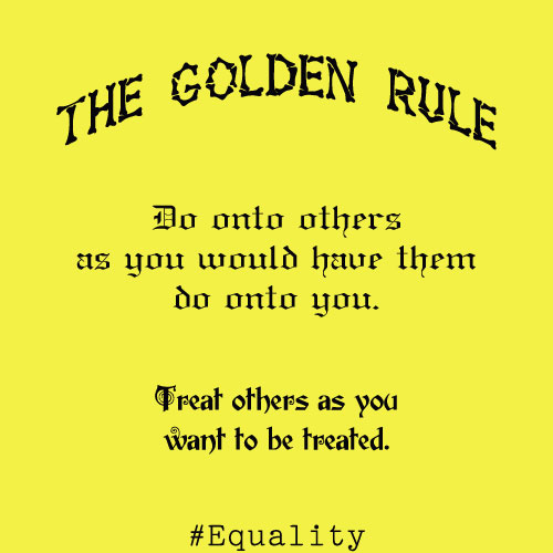 The Golden Rule image #AtoZChallenge Jibe #Equality Do onto others as you would have them do onto you. Treat others as you want to be treated.