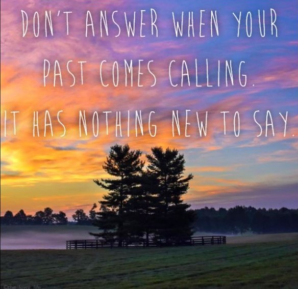 Don't answer when your past comes calling.  It has nothing new to say.