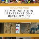 Communication in International Development: Doing Good or Looking Good? (Routledge, 2018 - available online until October 2018)