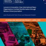 Lessons in Innovation: How International News Organisations Combat Disinformation through Mission-Driven Journalism (Reuters Institute, 2019)