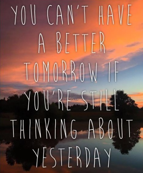 You can't have a better tomorrow if you're still thinking about yesterday.