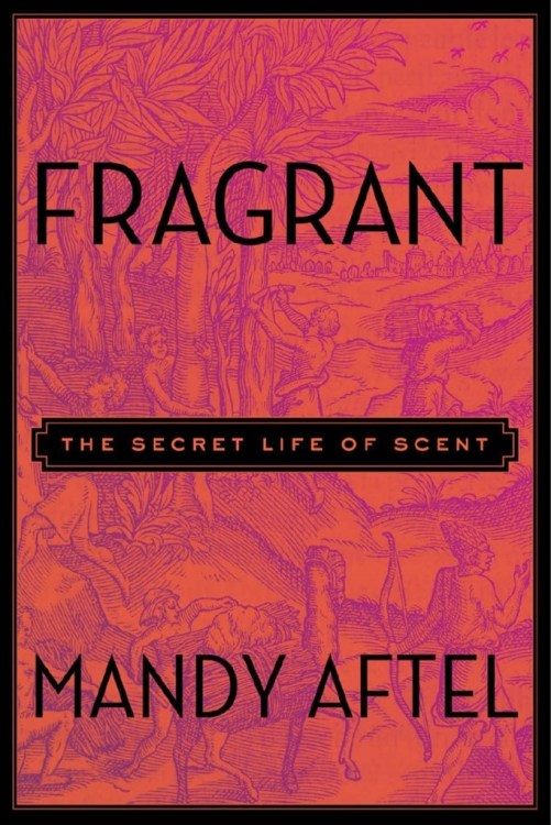 Fragrant: Secret Life of Scent Mandy Aftel