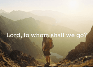 to-whom-shall-we-go