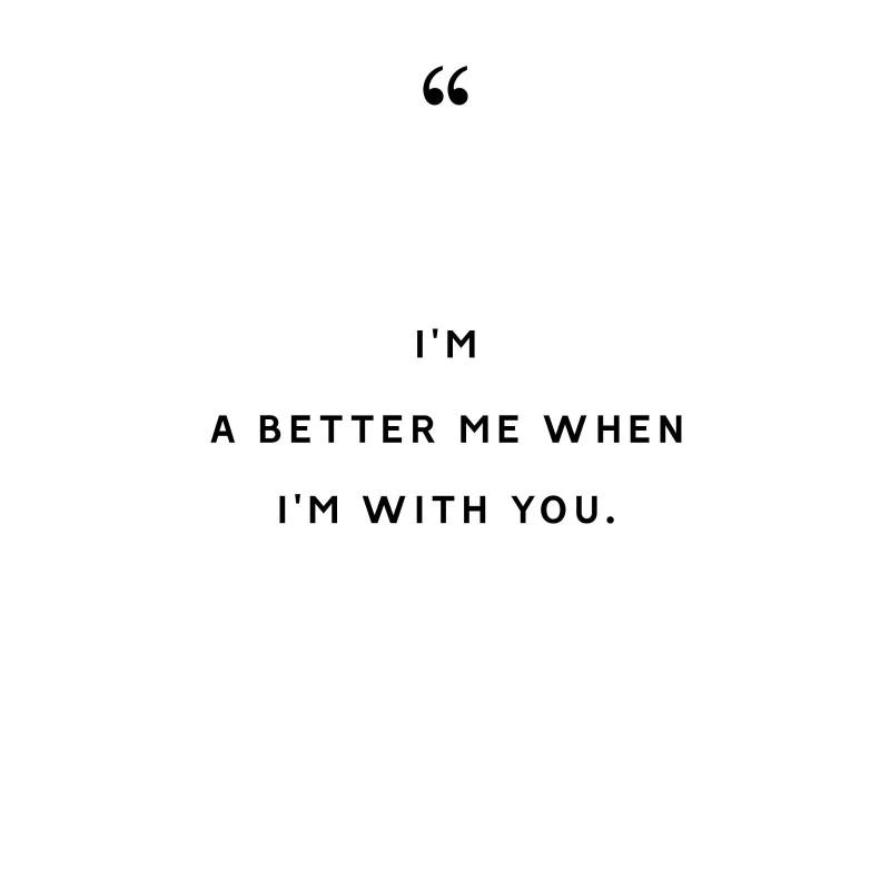 i'm a better me when i'm with you.