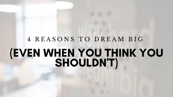 4 Reasons to Dream Big (Even When You Think You Shouldn't)