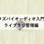 【ラズパイオーディオ入門5】ライブラリ管理編