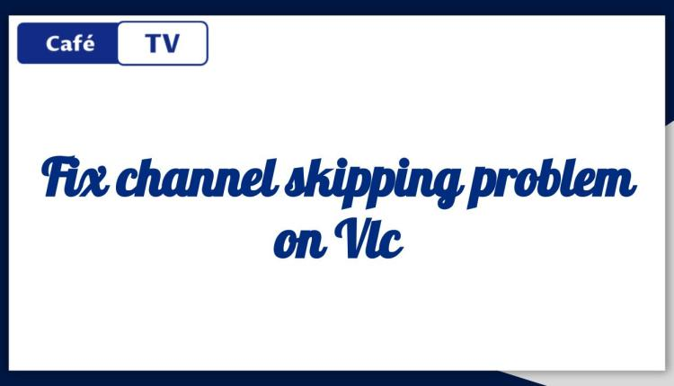 Fix channel skipping problem on Vlc