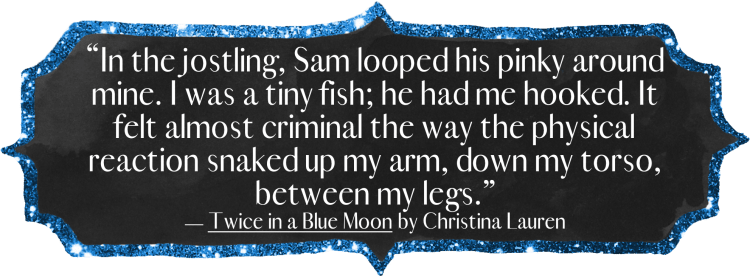 """In the jostling, Sam looped his pinky around mine. I was a tiny fish; he had me hooked. It felt almost criminal the way the physical reaction snaked up my arm, down my torso, between my legs."""