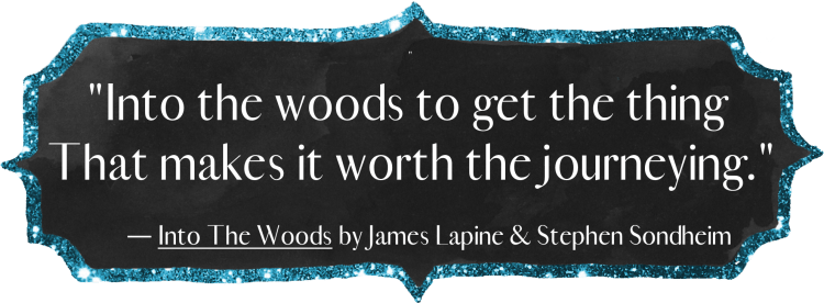 """Into the woods to get the thing that makes it worth the journeying."" - Into the Woods by James Lapine & Stephen Sondheim"