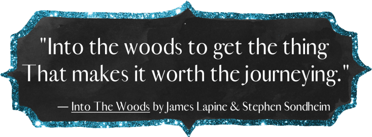 """""""Into the woods to get the thing that makes it worth the journeying."""" - Into the Woods by James Lapine & Stephen Sondheim"""