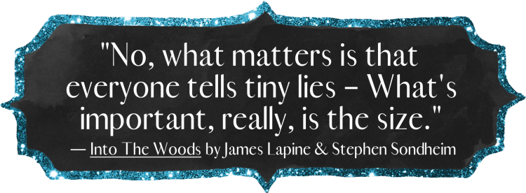 """No, what matters is that Everyone tells tiny lies – What's important, really, is the size."" - Into the Woods by James Lapine & Stephen Sondheim"
