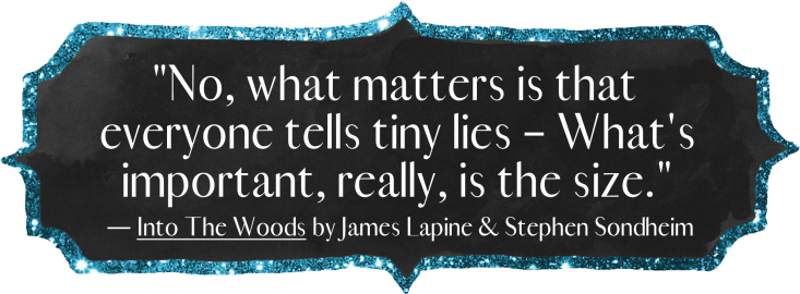 """""""No, what matters is that Everyone tells tiny lies – What's important, really, is the size."""" - Into the Woods by James Lapine & Stephen Sondheim"""