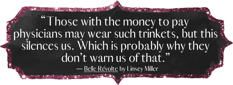 """Those with the money to pay physicians may wear such trinkets, but this silences us. Which is probably why they don't warn us of that."" Belle Révolte by Linsey Miller"