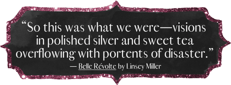 """So this was what we were—visions in polished silver and sweet tea overflowing with portents of disaster."" Belle Révolte by Linsey Miller"