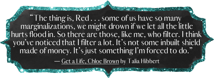 """The thing is, Red . . . some of us have so many marginalizations, we might drown if we let all the little hurts flood in. So there are those, like me, who filter. I think you've noticed that I filter a lot. It's not some inbuilt shield made of money. It's just something I'm forced to do."""