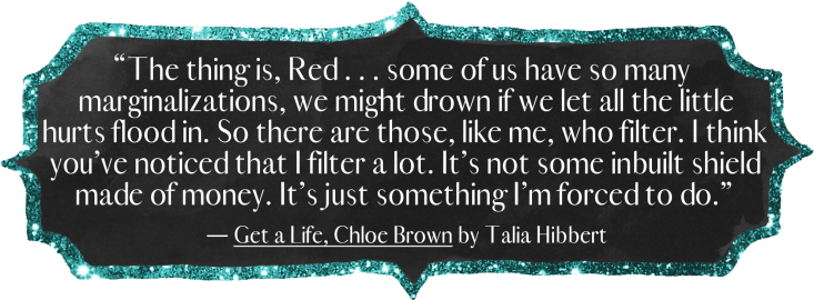 """""""The thing is, Red . . . some of us have so many marginalizations, we might drown if we let all the little hurts flood in. So there are those, like me, who filter. I think you've noticed that I filter a lot. It's not some inbuilt shield made of money. It's just something I'm forced to do."""""""