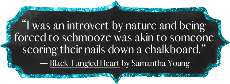 I was an introvert by nature and being forced to schmooze was akin to someone scoring their nails down a chalkboard.