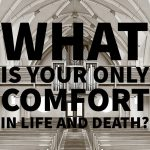 What Is Your Only Comfort in Life and Death?