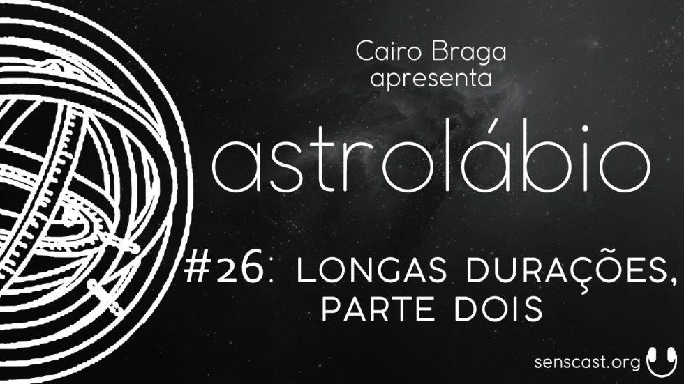 astrolábio #26: longas durações, parte dois