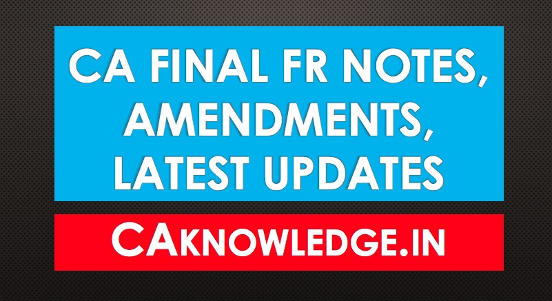 CA Final FR Notes, Amendments, Latest Updates