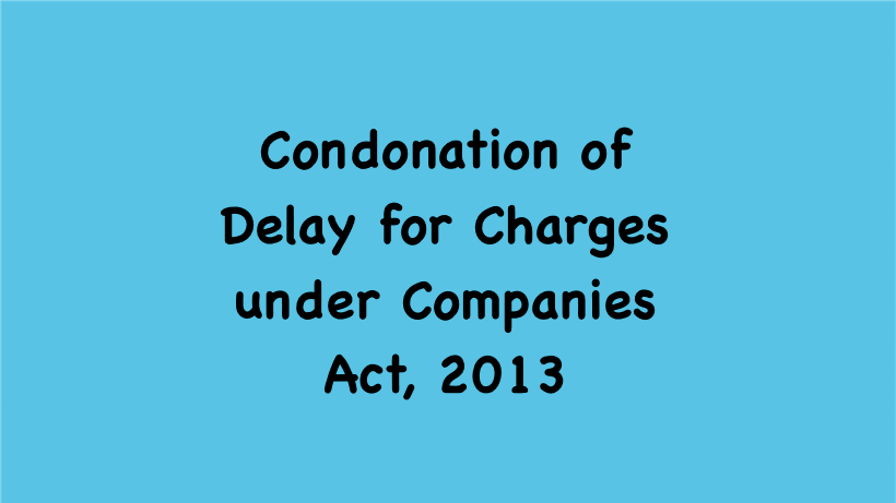 Condonation of Delay for Charges under Companies Act, 2013
