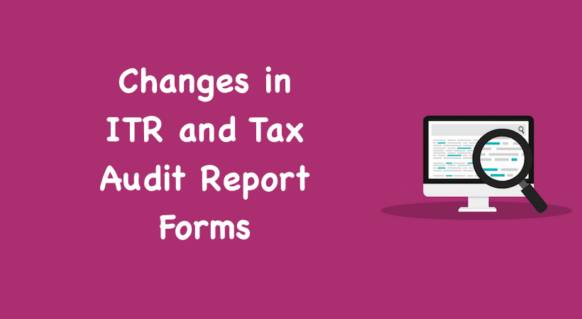 Changes in ITR and Tax Audit Report Forms