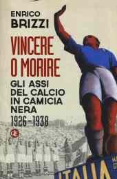 Vincere o morire. Gli assi del calcio in camicia nera (1926-1938) - Enrico Brizzi