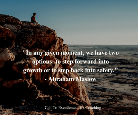 """""""In any given moment, we have two options: to step forward into growth or to step back into safety."""" - Abraham Maslow"""