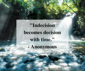 """Indecision becomes decision with time."" - Anonymous"