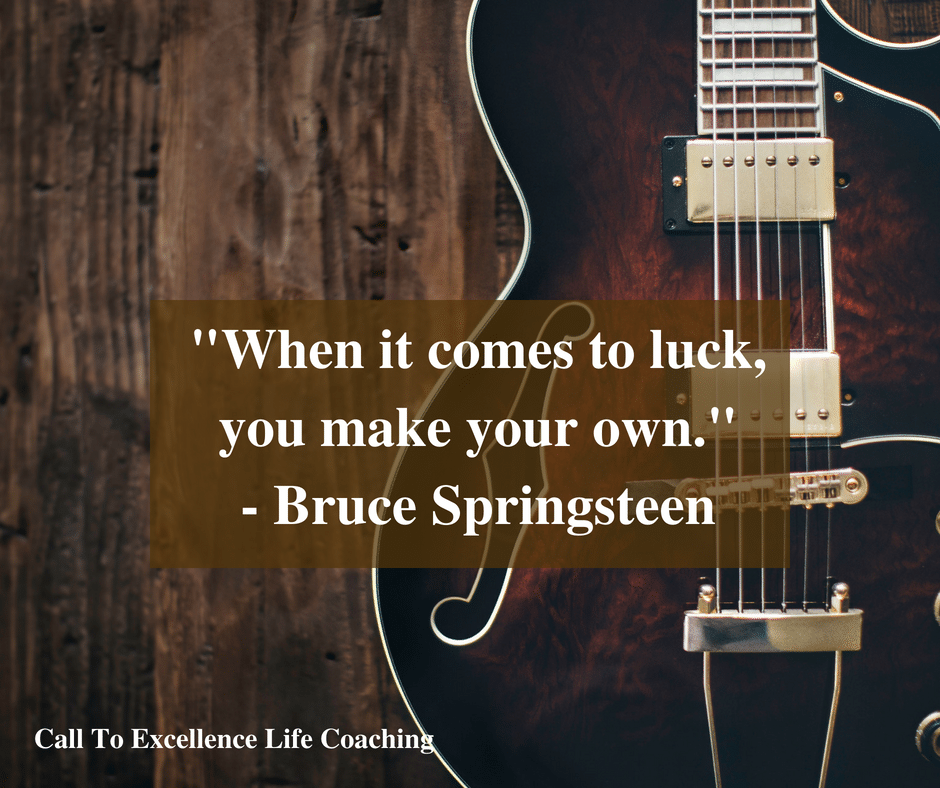 """""""When it comes to luck, you make your own."""" - Bruce Springsteen"""