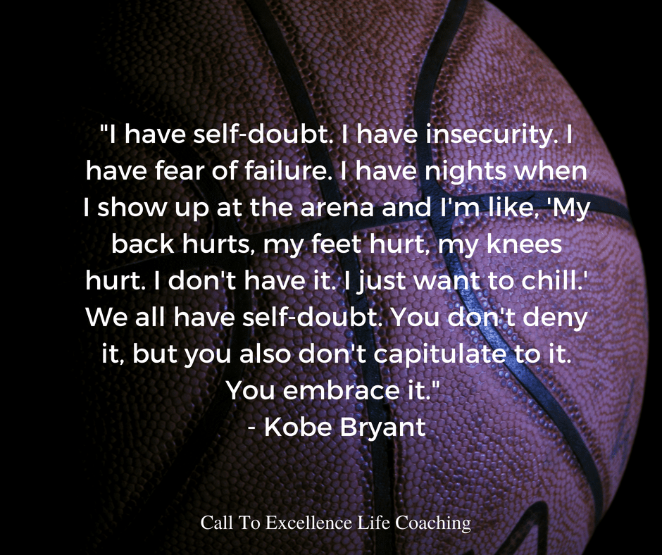 """I have self-doubt. I have insecurity. I have fear of failure. I have nights when I show up at the arena and I'm like, 'My back hurts, my feet hurt, my knees hurt. I don't have it. I just want to chill.' We all have self-doubt. You don't deny it, but you also don't capitulate to it. You embrace it."" - Kobe Bryant"