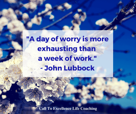 """A day of worry is more exhausting than a week of work."" - John Lubbock"