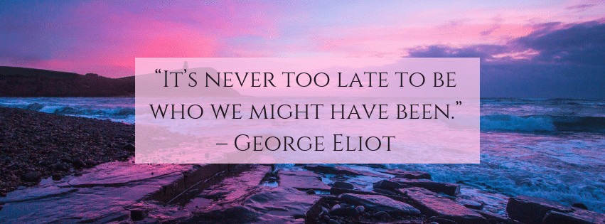 It's never too late to be who we m ight have been. – George Eliot