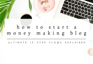 How to Start a Money Making Blog: Simple 13 Steps Summary