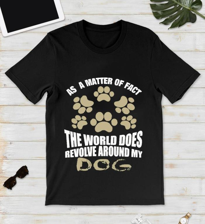 As a matter of fact the world does revolve around my dog t-s unisex
