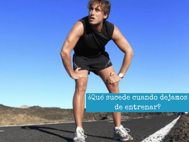 ¿QUE SUCEDE CUANDO DEJAMOS DE ENTRENAR_