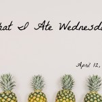 What I Ate Wednesday – April 12, 2017